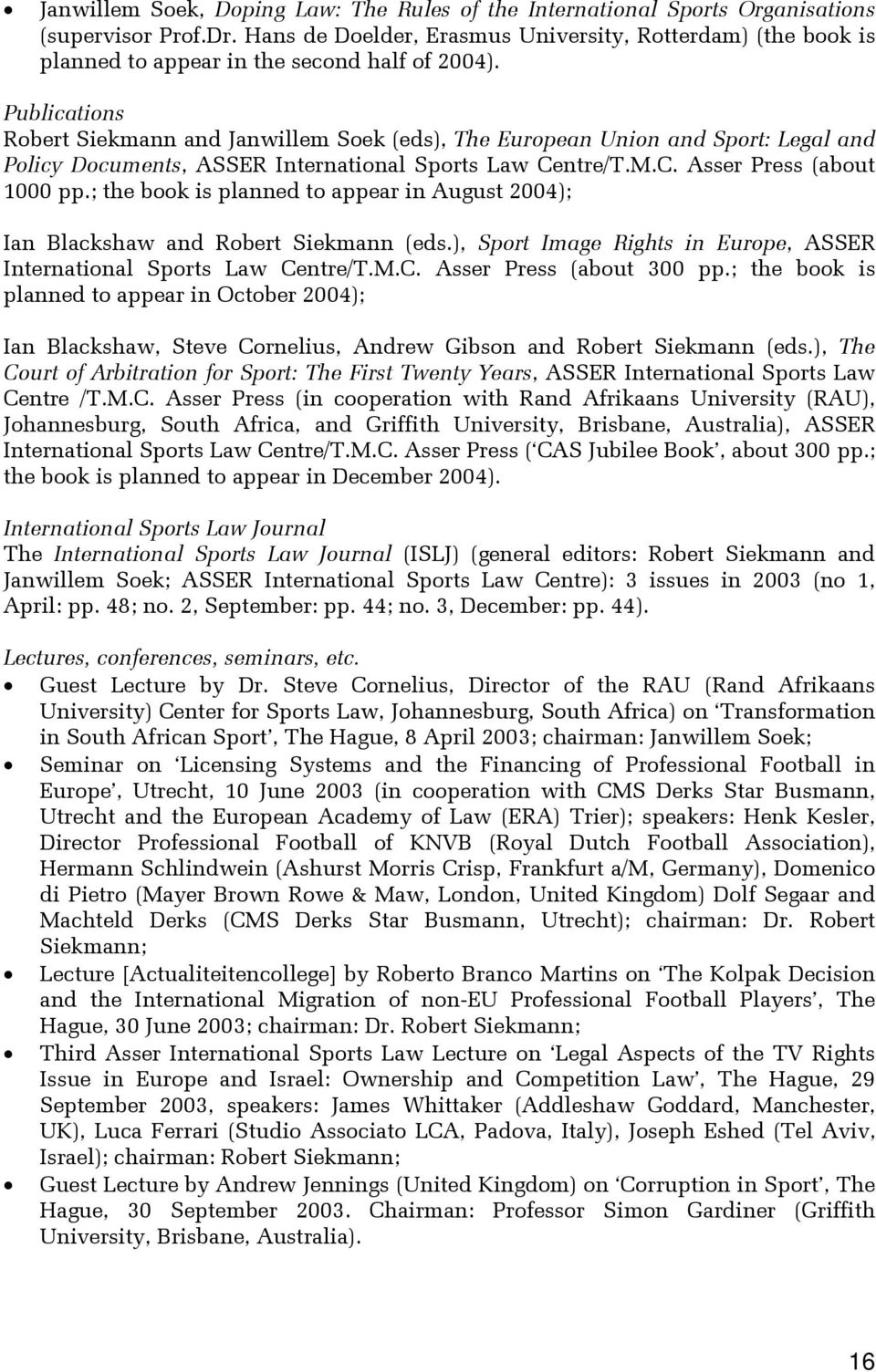 Publications Robert Siekmann and Janwillem Soek (eds), The European Union and Sport: Legal and Policy Documents, ASSER International Sports Law Centre/T.M.C. Asser Press (about 1000 pp.