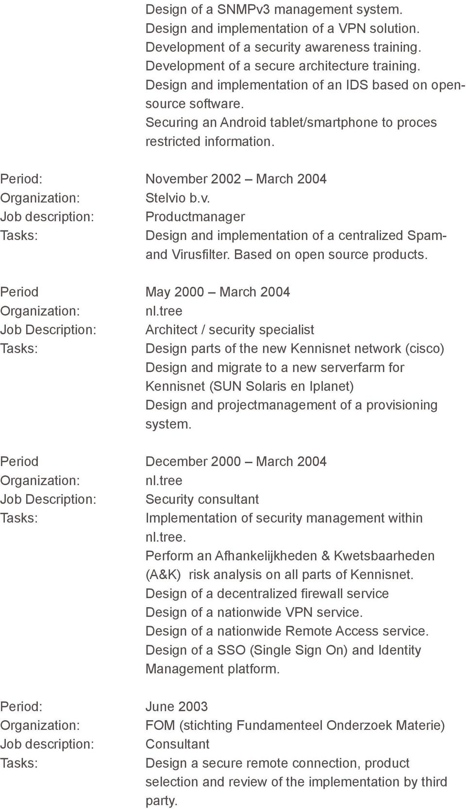 mber 2002 March 2004 Organization: Stelvio b.v. Job description: Productmanager Design and implementation of a centralized Spamand Virusfilter. Based on open source products.