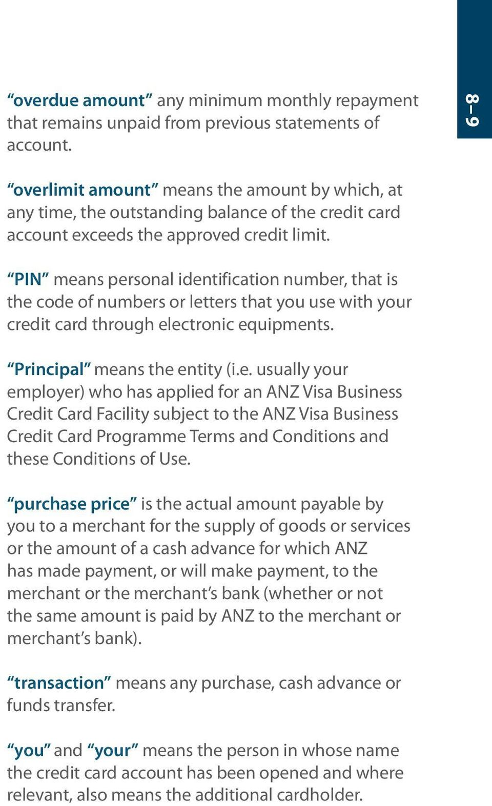 PIN means personal identification number, that is the code of numbers or letters that you use with your credit card through electronic equipments. Principal means the entity (i.e. usually your employer) who has applied for an ANZ Visa Business Credit Card Facility subject to the ANZ Visa Business Credit Card Programme Terms and Conditions and these Conditions of Use.