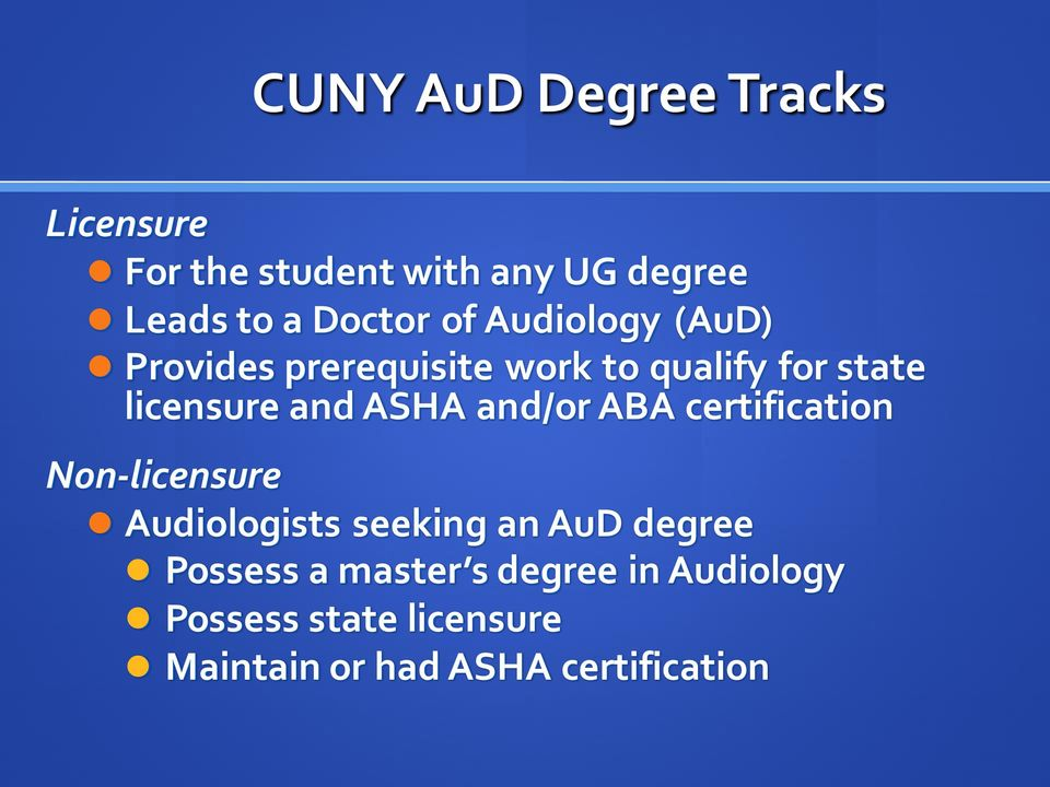 and/or ABA certification Non-licensure Audiologists seeking an AuD degree Possess a