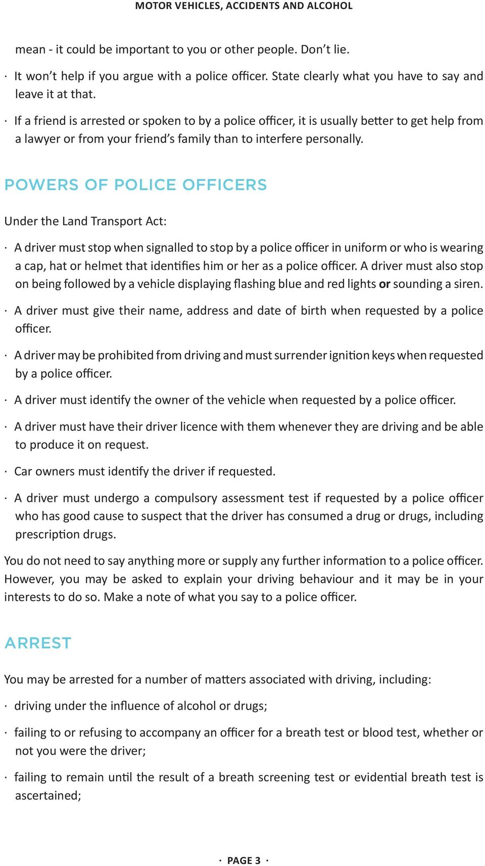 POWERS OF POLICE OFFICERS Under the Land Transport Act: A driver must stop when signalled to stop by a police officer in uniform or who is wearing a cap, hat or helmet that identifies him or her as a