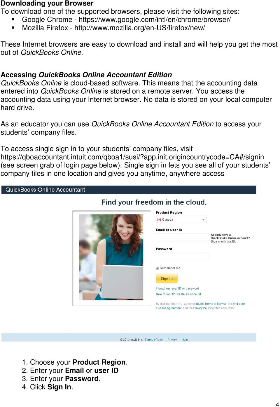 Accessing QuickBooks Online Accountant Edition QuickBooks Online is cloud-based software. This means that the accounting data entered into QuickBooks Online is stored on a remote server.