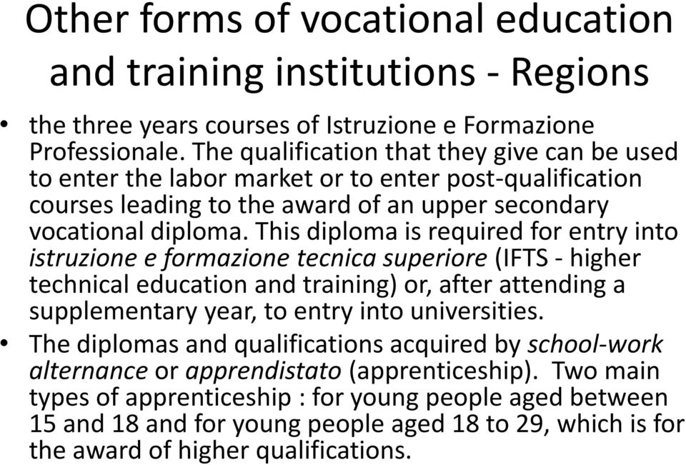 This diploma is required for entry into istruzione e formazione tecnica superiore (IFTS - higher technical education and training) or, after attending a supplementary year, to entry into