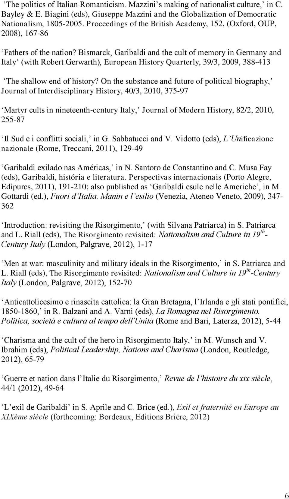 Bismarck, Garibaldi and the cult of memory in Germany and Italy (with Robert Gerwarth), European History Quarterly, 39/3, 2009, 388-413 The shallow end of history?