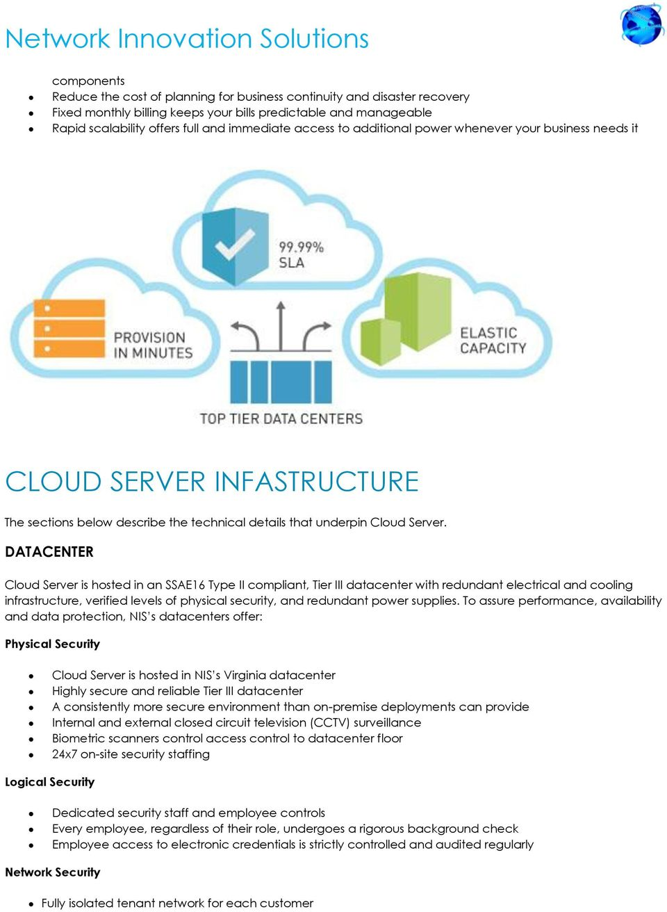 DATACENTER Cloud Server is hosted in an SSAE16 Type II compliant, Tier III datacenter with redundant electrical and cooling infrastructure, verified levels of physical security, and redundant power
