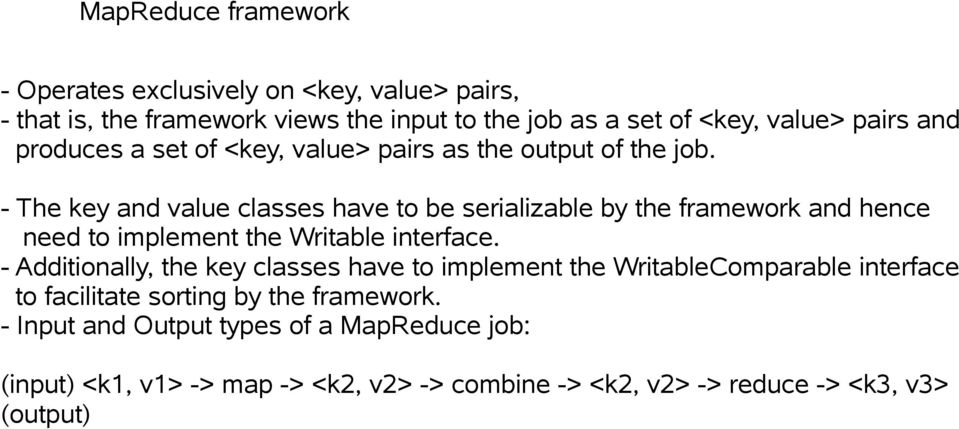 - The key and value classes have to be serializable by the framework and hence need to implement the Writable interface.