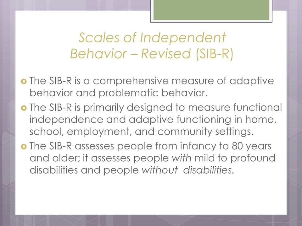 The SIB-R is primarily designed to measure functional independence and adaptive functioning in home,