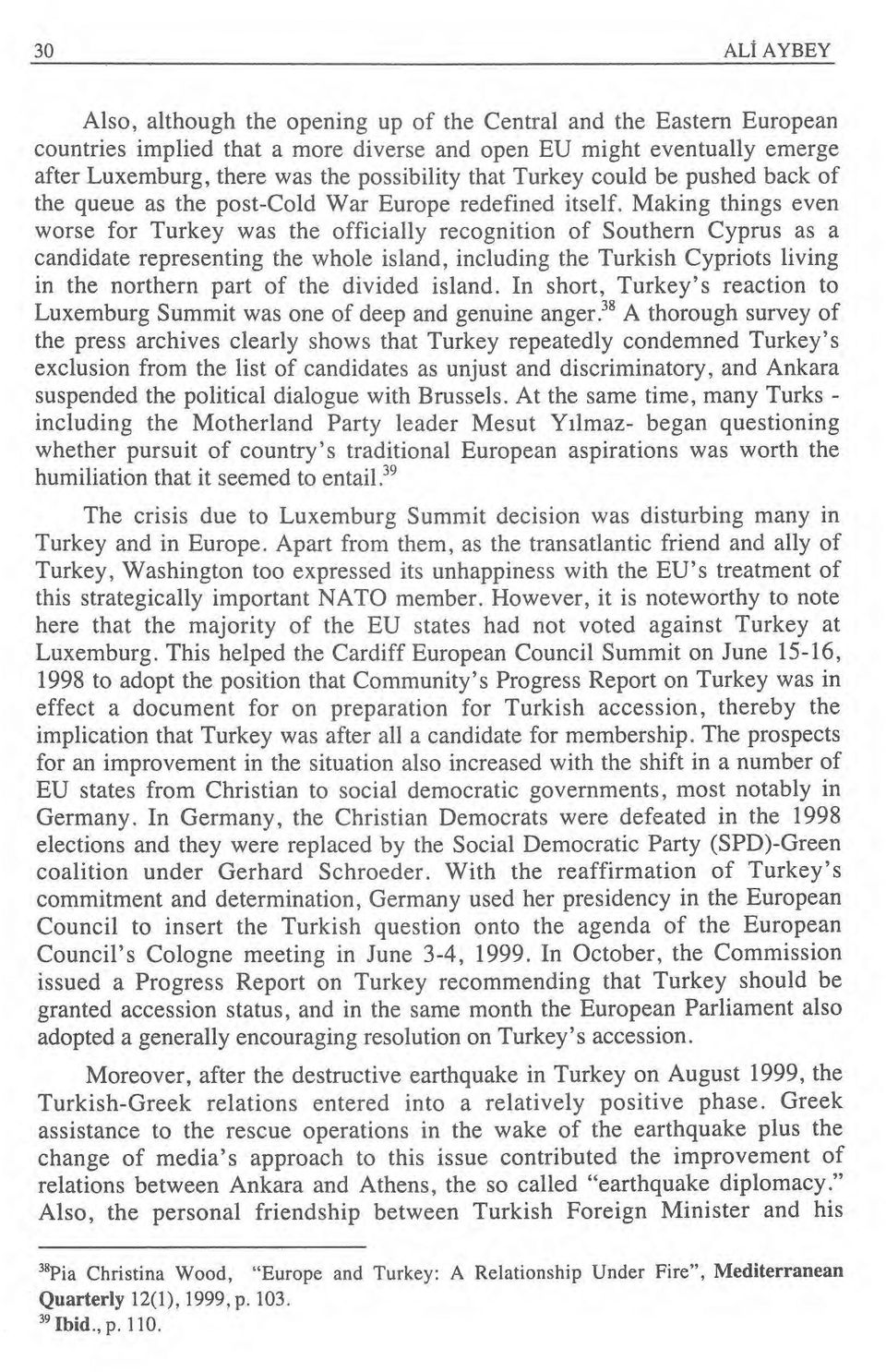Making things even worse for Turkey was the officially recognition of Southern Cyprus as a candidate representing the whole island, including the Turkish Cypriots living in the northern part of the