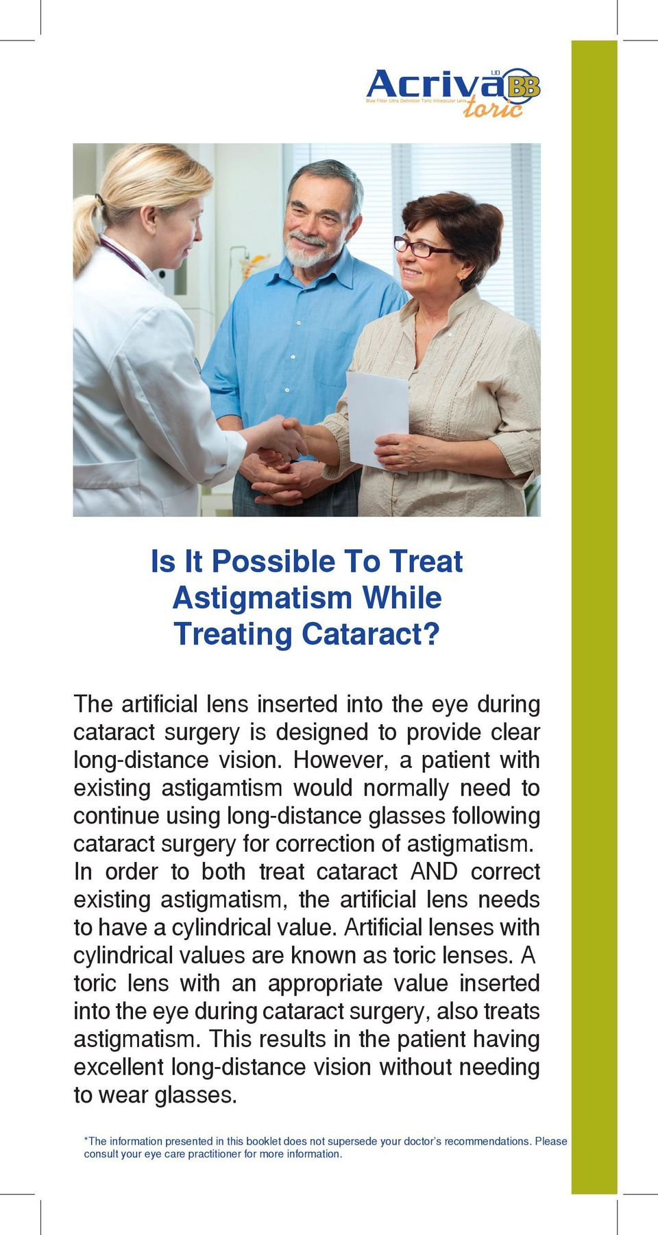 In order to both treat cataract AND correct existing astigmatism, the artificial lens needs to have a cylindrical value.