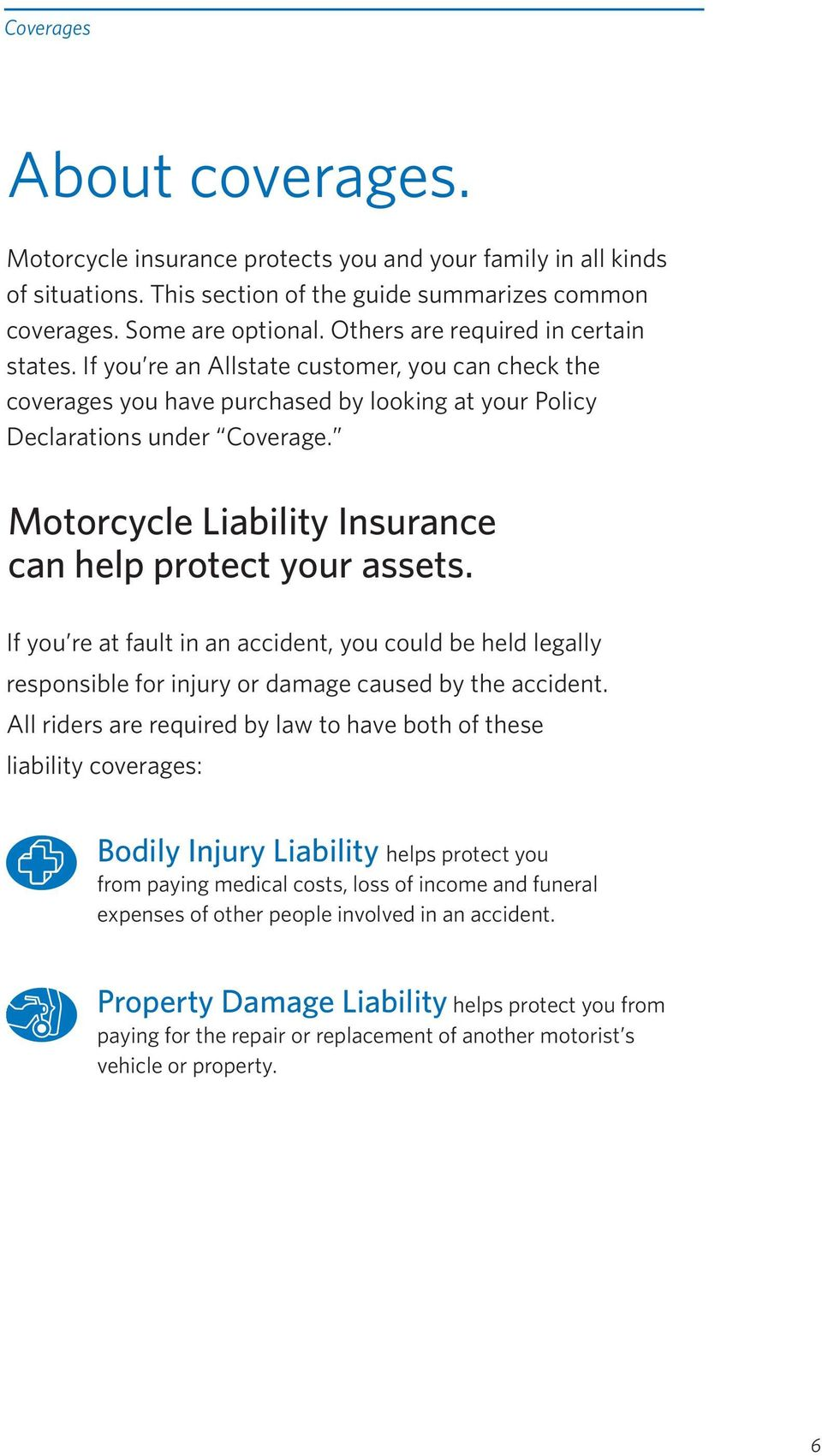 Motorcycle Liability Insurance can help protect your assets. If you re at fault in an accident, you could be held legally responsible for injury or damage caused by the accident.