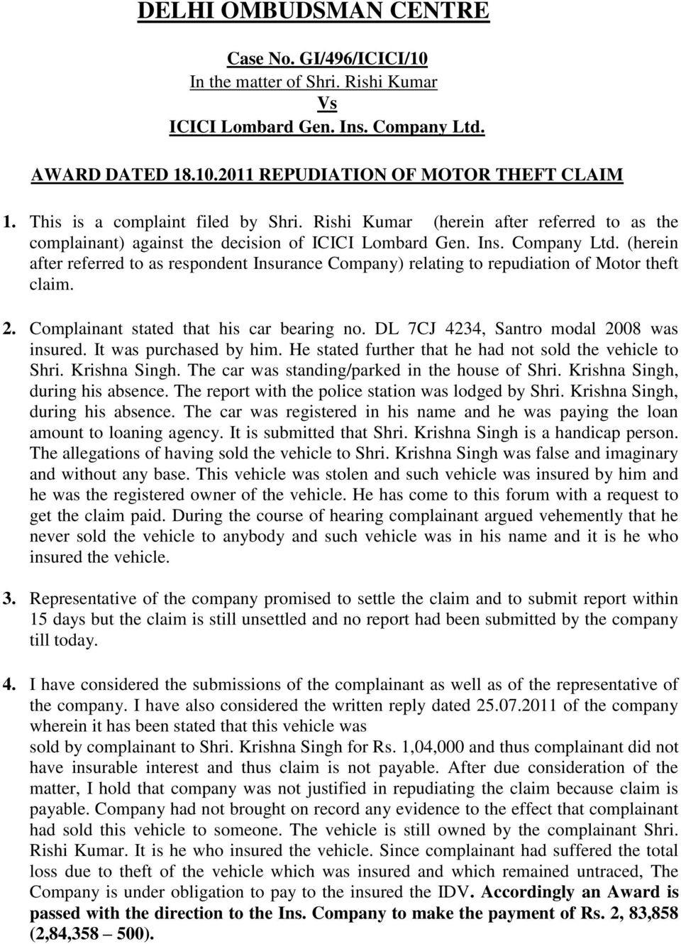 (herein after referred to as respondent Insurance Company) relating to repudiation of Motor theft claim. 2. Complainant stated that his car bearing no. DL 7CJ 4234, Santro modal 2008 was insured.