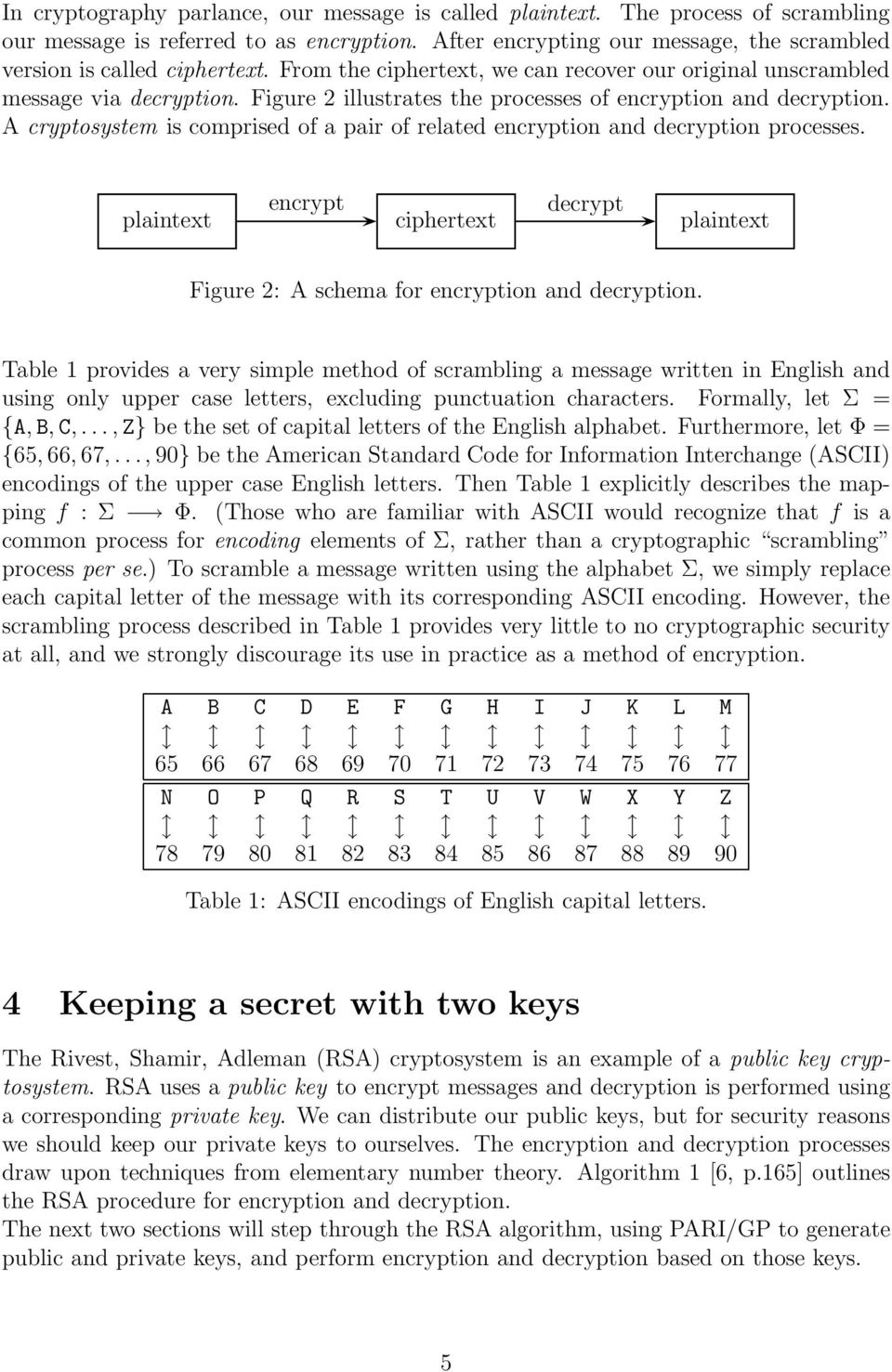 A cryptosystem is comprised of a pair of related encryption and decryption processes. encrypt decrypt plaintext ciphertext plaintext Figure 2: A schema for encryption and decryption.