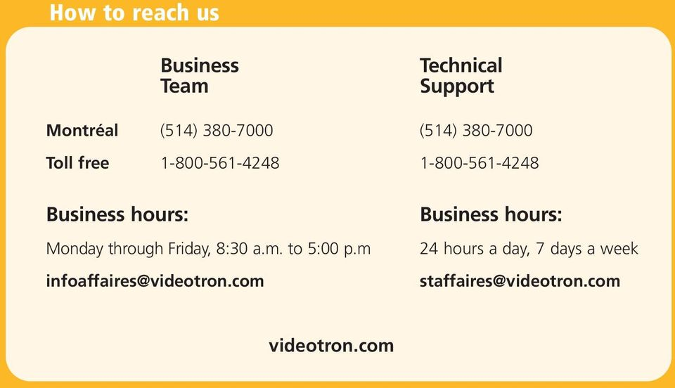 Monday through Friday, 8:30 a.m. to 5:00 p.m infoaffaires@videotron.