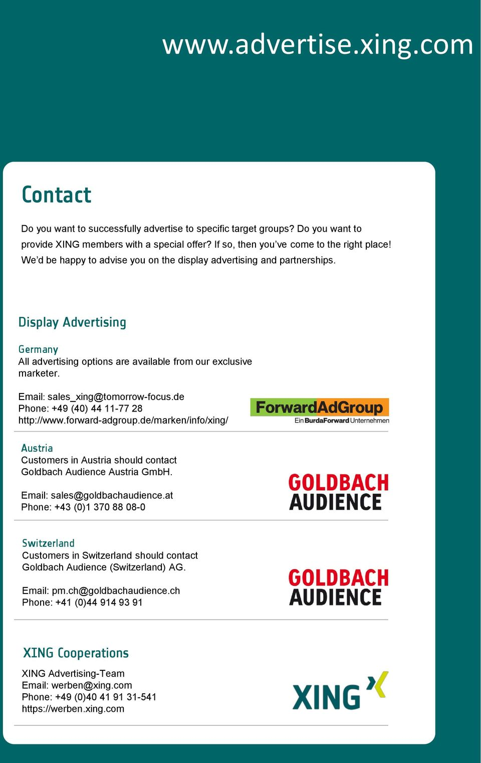 Email: sales_xing@tomorrow-focus.de Phone: +49 (40) 44 11-77 28 http://www.forward-adgroup.de/marken/info/xing/ Austria Customers in Austria should contact Goldbach Audience Austria GmbH.