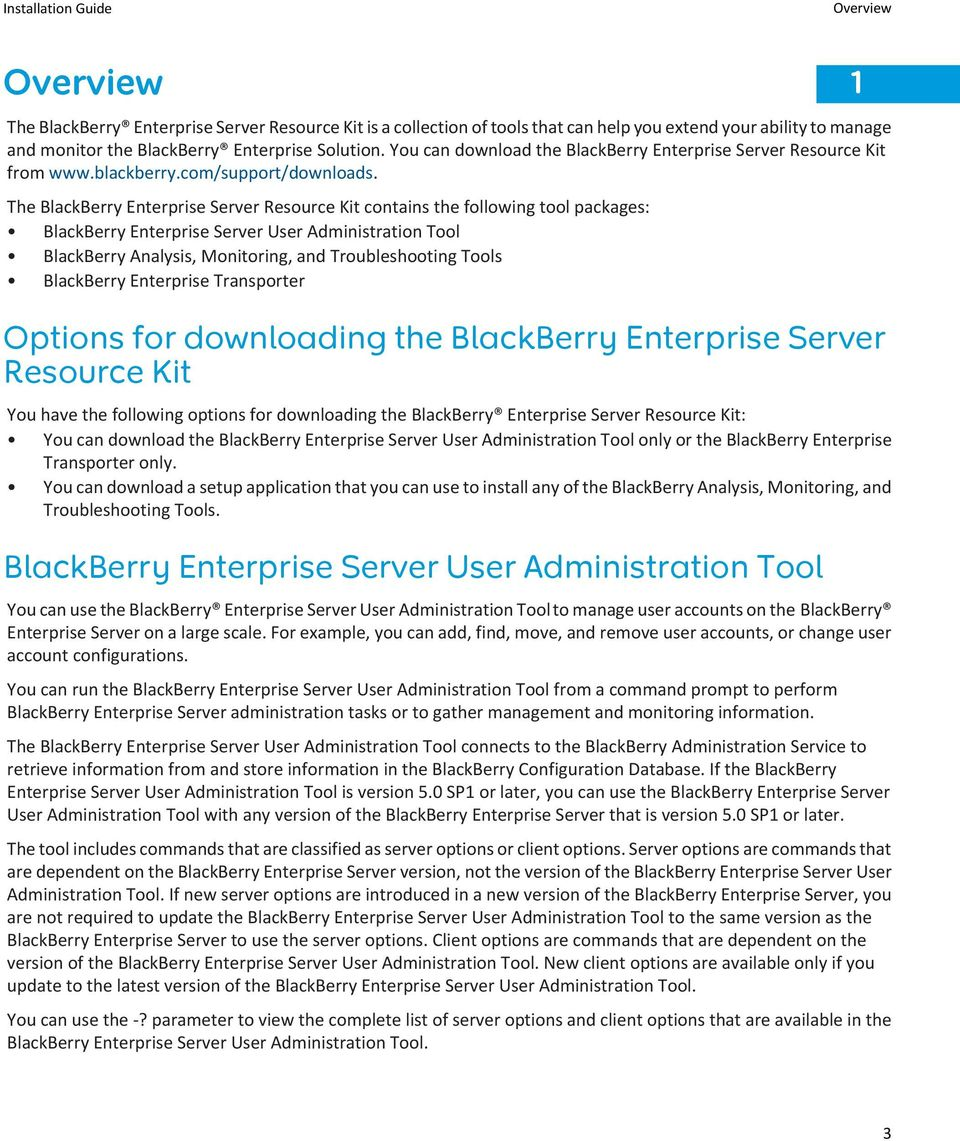 The BlackBerry Enterprise Server Resource Kit contains the following tool packages: BlackBerry Enterprise Server User Administration Tool BlackBerry Analysis, Monitoring, and Troubleshooting Tools