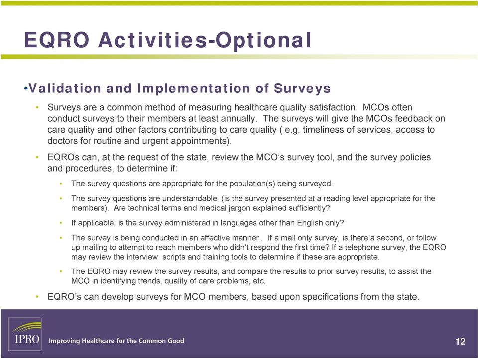 EQROs can, at the request of the state, review the MCO s survey tool, and the survey policies and procedures, to determine if: The survey questions are appropriate for the population(s) being