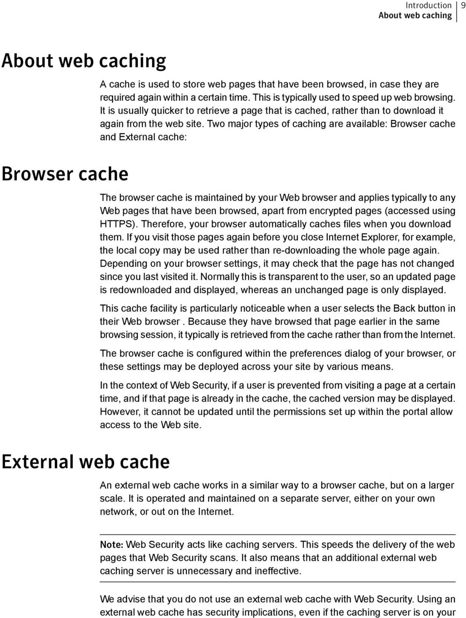 Two major types of caching are available: Browser cache and External cache: The browser cache is maintained by your Web browser and applies typically to any Web pages that have been browsed, apart