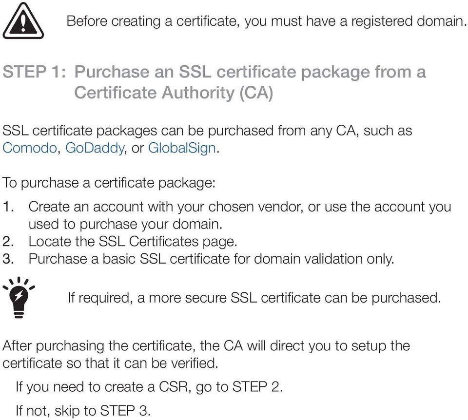 To purchase a certificate package: 1. Create an account with your chosen vendor, or use the account you used to purchase your domain. 2. Locate the SSL Certificates page. 3.