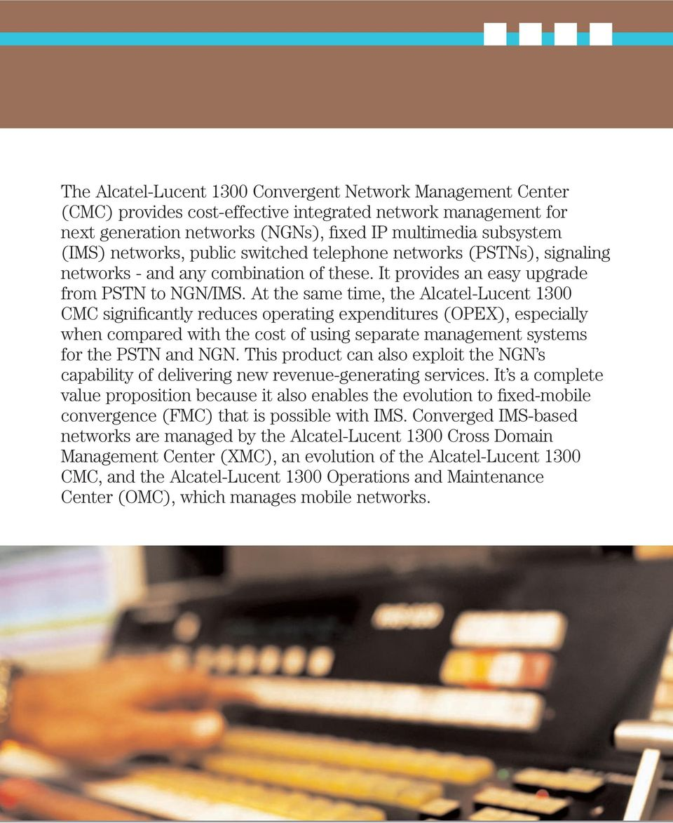 At the same time, the Alcatel-Lucent 1300 CMC significantly reduces operating expenditures (OPEX), especially when compared with the cost of using separate management systems for the PSTN and NGN.