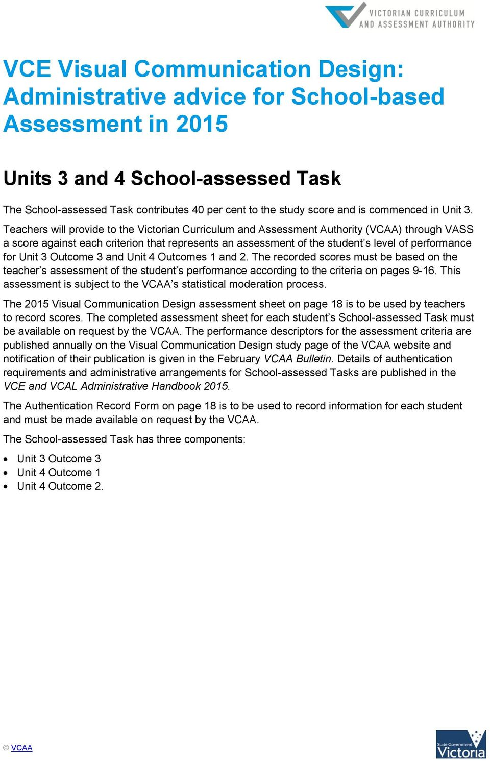 Teachers will provide to the Victorian Curriculum and Assessment Authority (VCAA) through VASS a score against each criterion that represents an assessment of the student s level of performance for