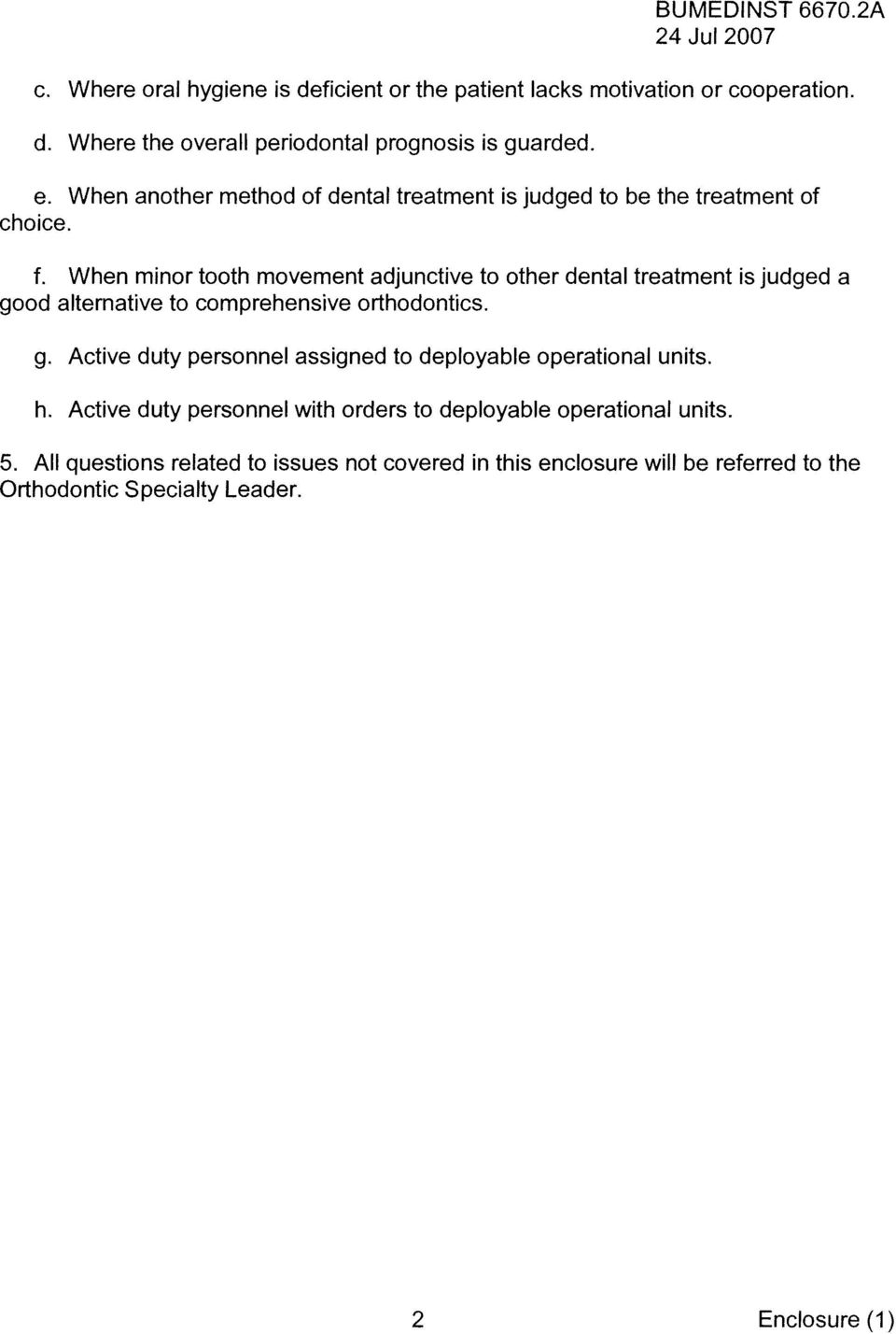 When minor tooth movement adjunctive to other dental treatment is judged a good alternative to comprehensive orthodontics. g. Active duty personnel assigned to deployable operational units.