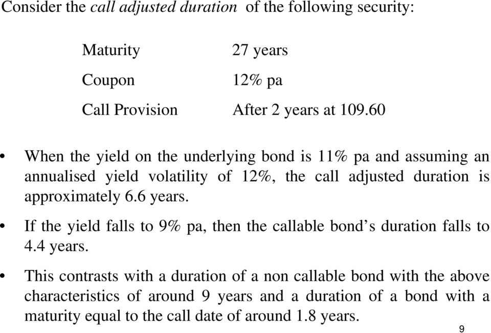 approximately 6.6 years. If the yield falls to 9% pa, then the callable bond s duration falls to 4.4 years.