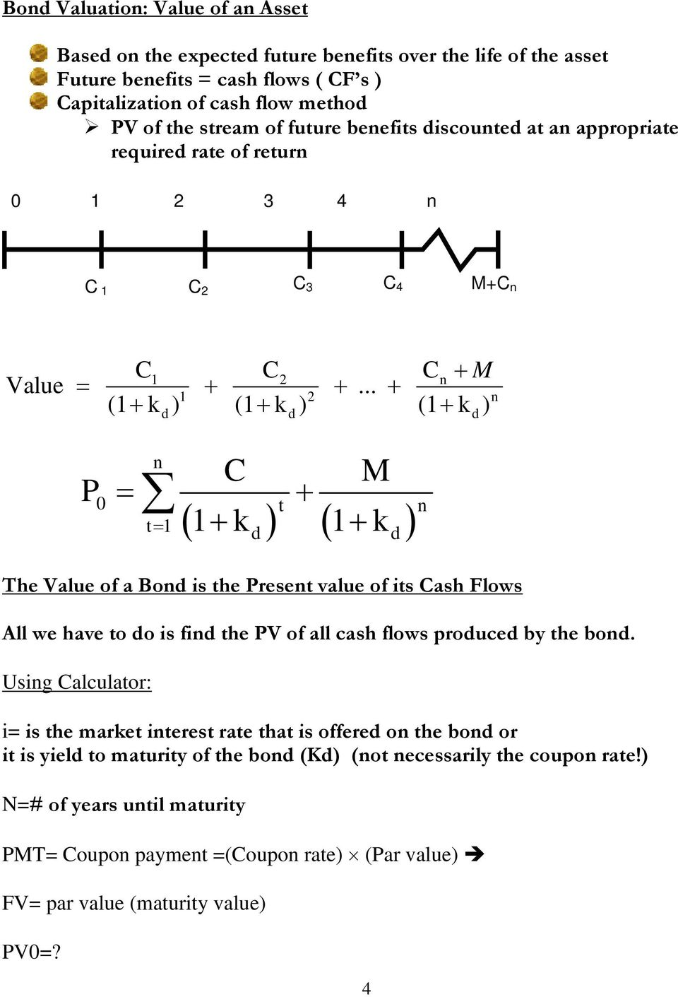 .. + (1+ k ) (1+ k ) (1+ k ) P 1 2 n 1 2 n d d d n C = + M ( 1+ k ) ( 1+ k ) 0 t n t= 1 d d The Value of a Bond is the Present value of its Cash Flows All we have to do is find the PV of all cash
