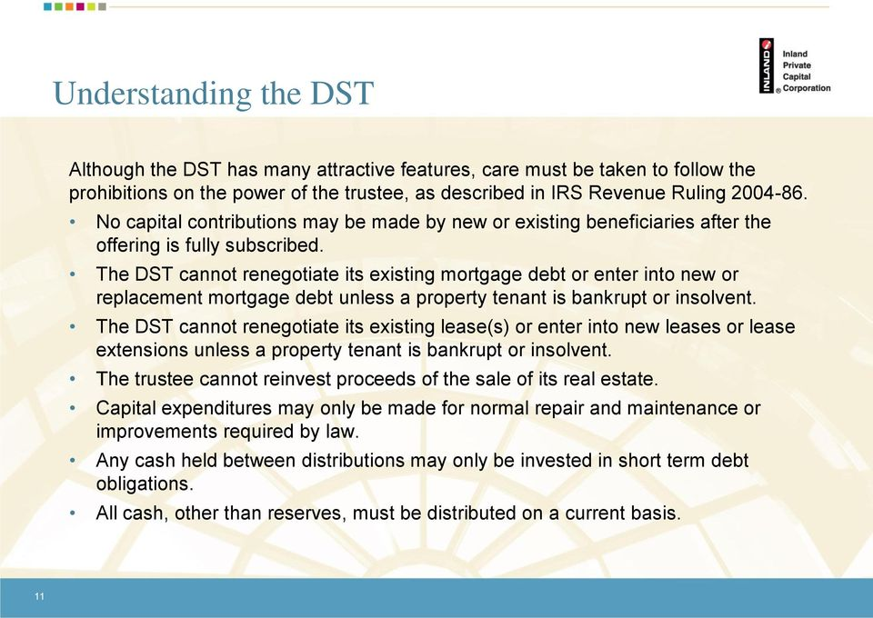 The DST cannot renegotiate its existing mortgage debt or enter into new or replacement mortgage debt unless a property tenant is bankrupt or insolvent.