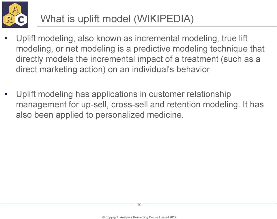 a direct marketing action) on an individual's behavior Uplift modeling has applications in customer relationship