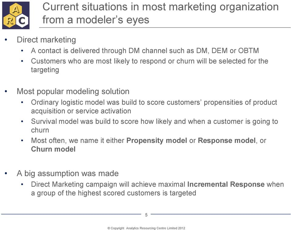 acquisition or service activation Survival model was build to score how likely and when a customer is going to churn Most often, we name it either Propensity model or