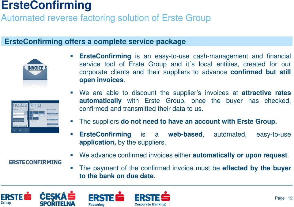 We are able to discount the supplier s invoices at attractive rates automatically with Erste Group, once the buyer has checked, confirmed and transmitted their data to us.