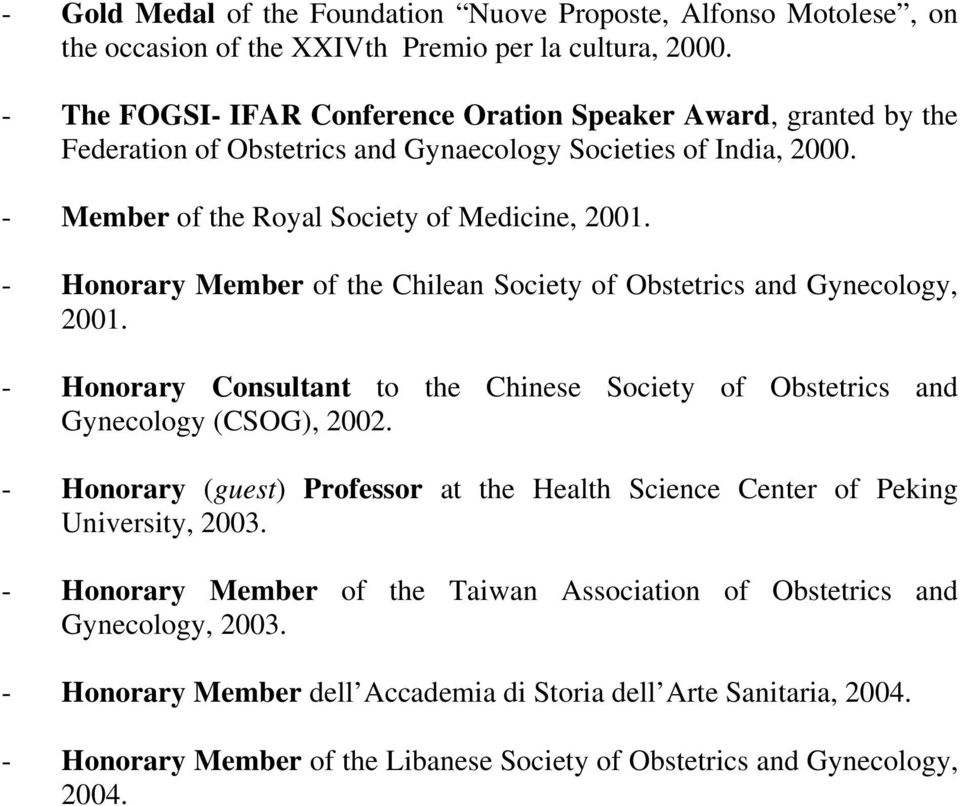 - Honorary Member of the Chilean Society of Obstetrics and Gynecology, 2001. - Honorary Consultant to the Chinese Society of Obstetrics and Gynecology (CSOG), 2002.