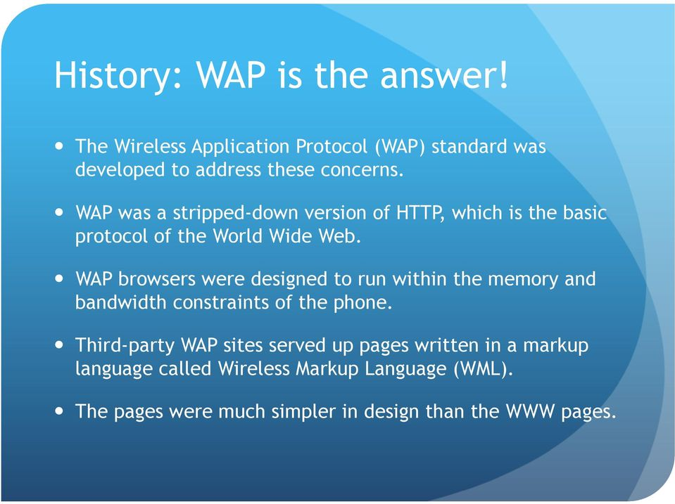 WAP browsers were designed to run within the memory and bandwidth constraints of the phone.