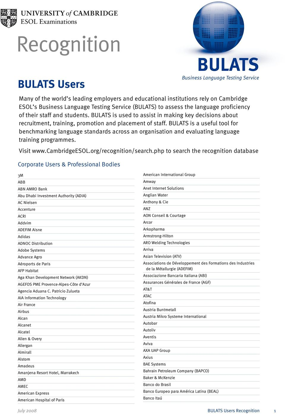 BULATS is a useful tool for benchmarking language standards across an organisation and evaluating language training programmes. Visit www.cambridgeesol.org/recognition/search.