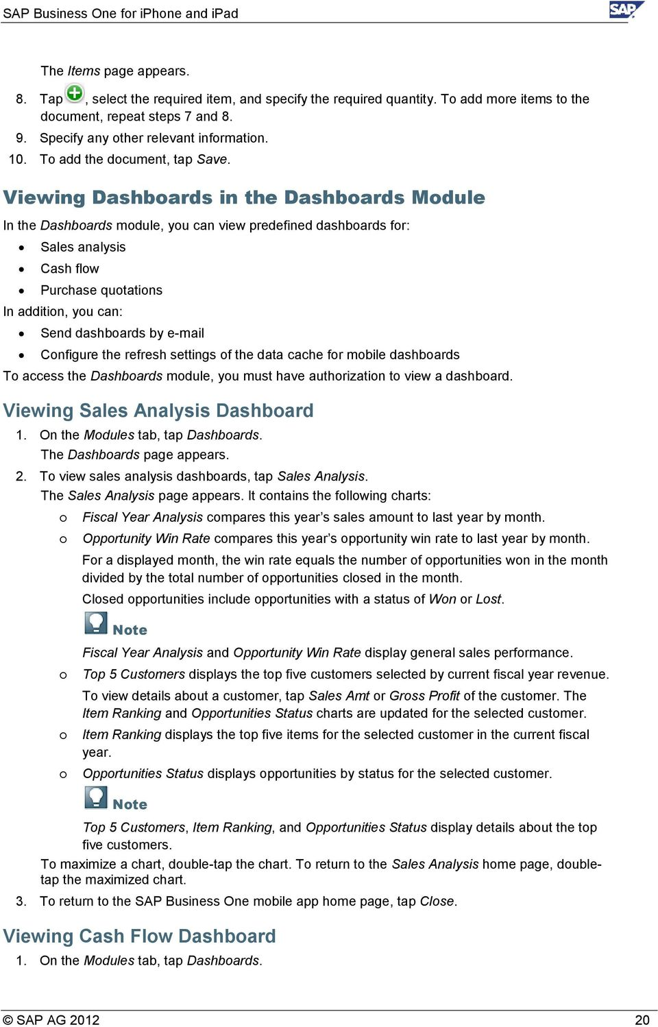 Viewing Dashboards in the Dashboards Module In the Dashboards module, you can view predefined dashboards for: Sales analysis Cash flow Purchase quotations In addition, you can: Send dashboards by