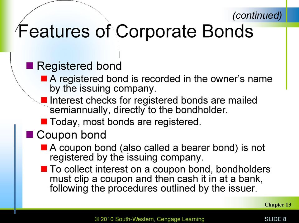Coupon bond A coupon bond (also called a bearer bond) is not registered by the issuing company.