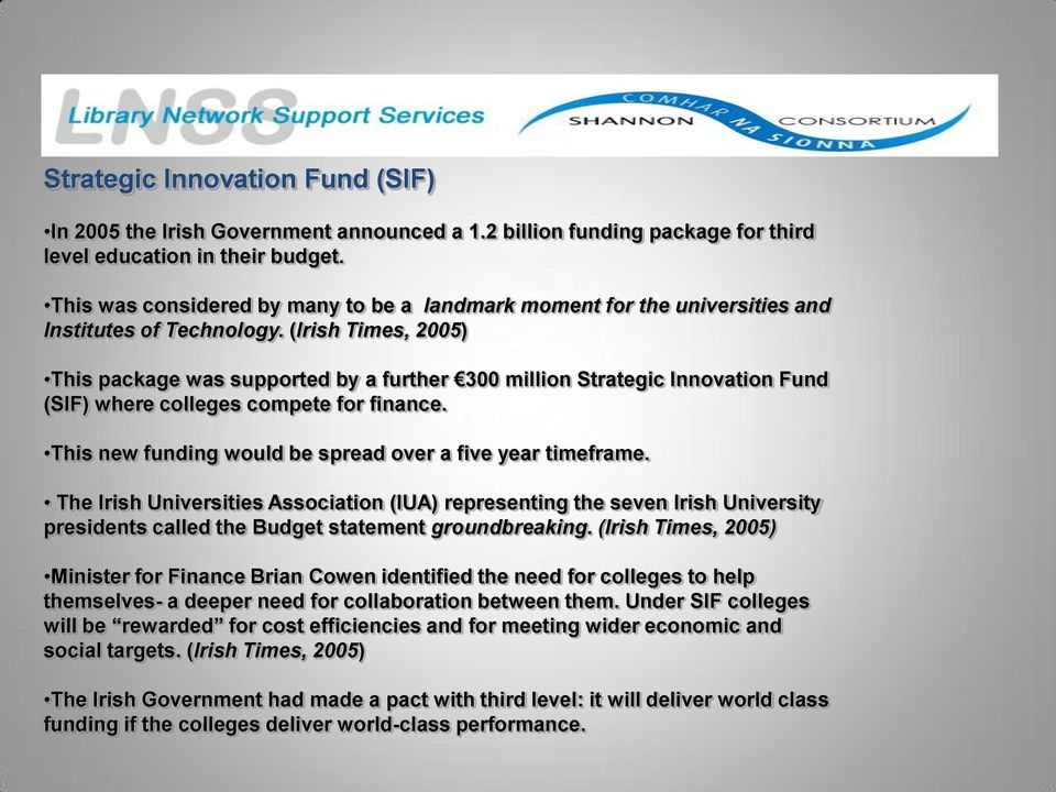 (Irish Times, 2005) This package was supported by a further 300 million Strategic Innovation Fund (SIF) where colleges compete for finance. This new funding would be spread over a five year timeframe.