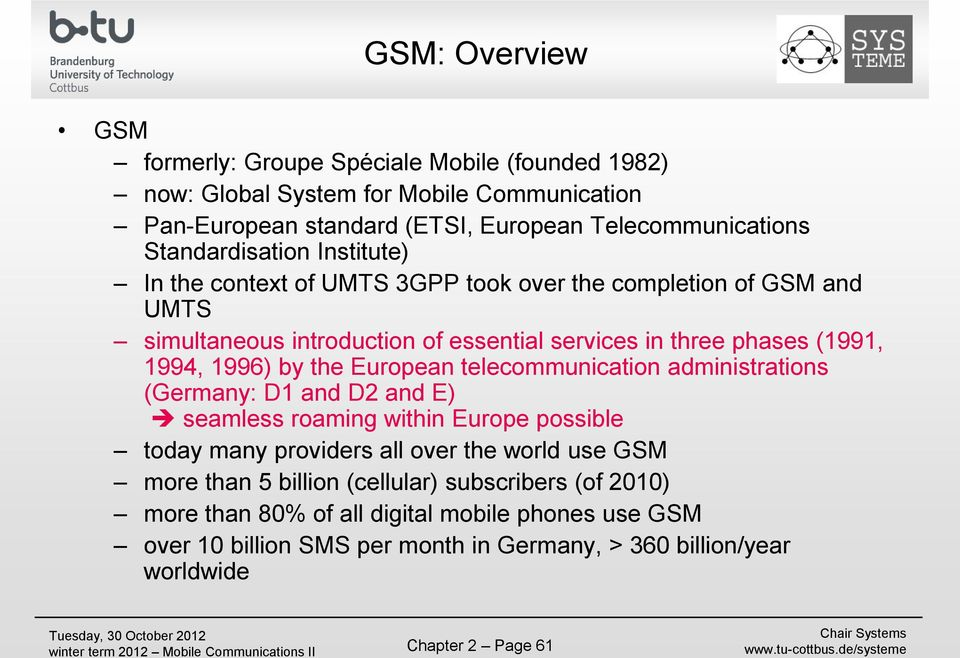 1996) by the European telecommunication administrations (Germany: D1 and D2 and E) seamless roaming within Europe possible today many providers all over the world use GSM more