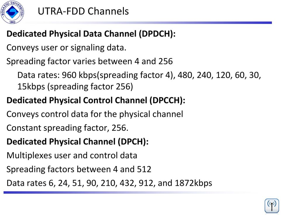 factor 256) Dedicated Physical Control Channel (DPCCH): Conveys control data for the physical channel Constant spreading