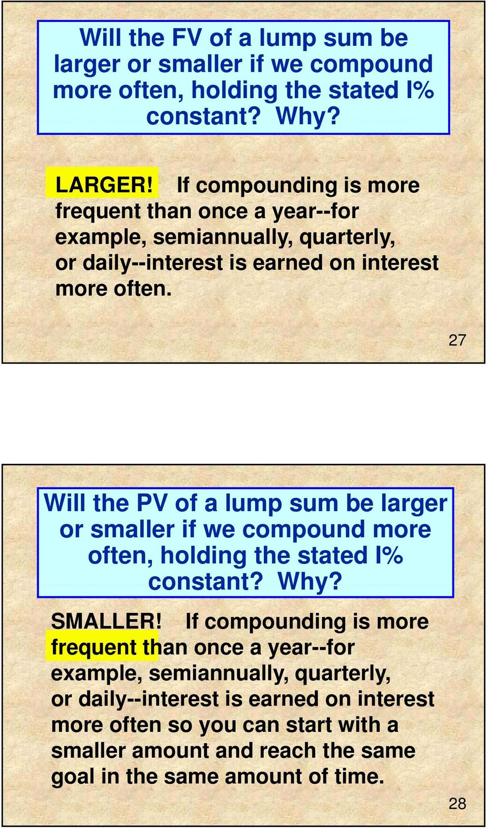 27 Will the PV of a lump sum be larger or smaller if we compound more often, holding the stated I% constant? Why? SMALLER!