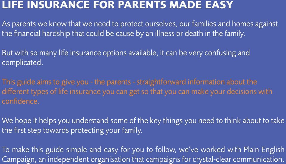 This guide aims to give you - the parents - straightforward information about the different types of life insurance you can get so that you can make your decisions with confidence.