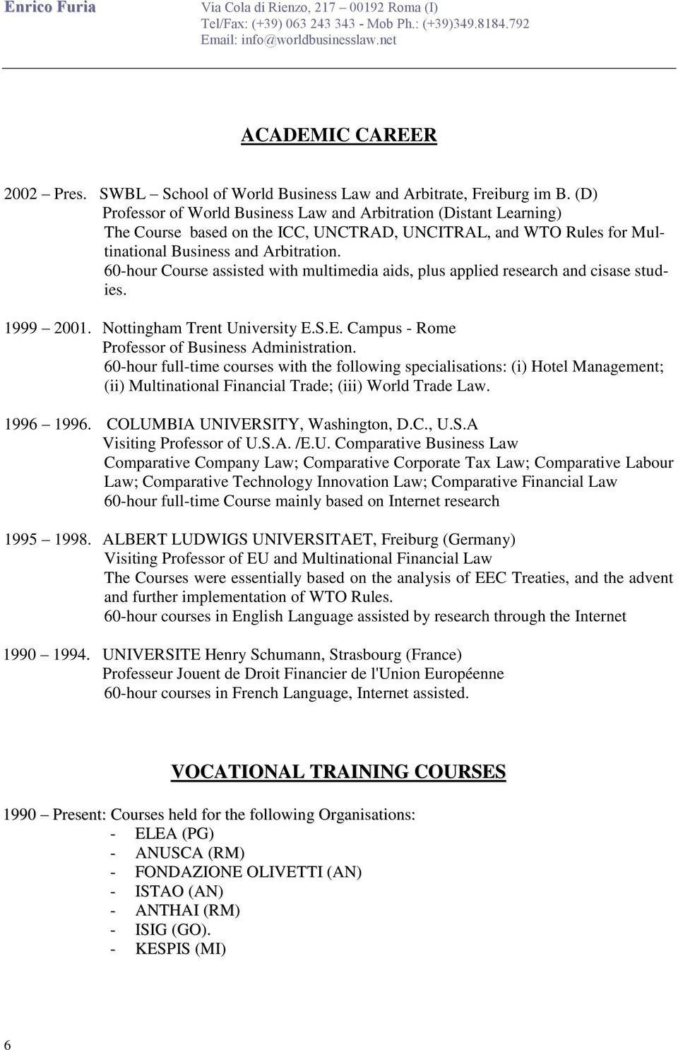 60-hour Course assisted with multimedia aids, plus applied research and cisase studies. 1999 2001. Nottingham Trent University E.S.E. Campus - Rome Professor of Business Administration.