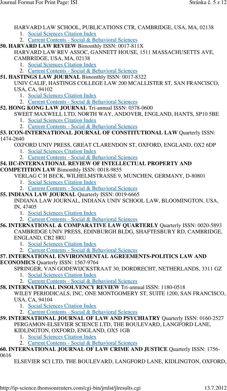 HASTINGS LAW JOURNAL Bimonthly ISSN: 0017-8322 UNIV CALIF, HASTINGS COLLEGE LAW 200 MCALLISTER ST, SAN FRANCISCO, USA, CA, 94102 52.