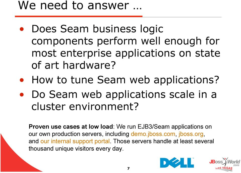 Proven use cases at low load: We run EJB3/Seam applications on our own production servers, including demo.jboss.