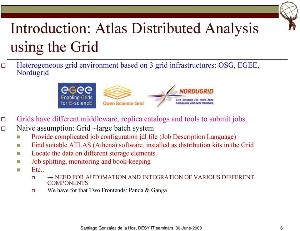 Naive assumption: Grid ~large batch system Provide complicated job configuration jdl file (Job Description Language) Find suitable ATLAS (Athena) software, installed as