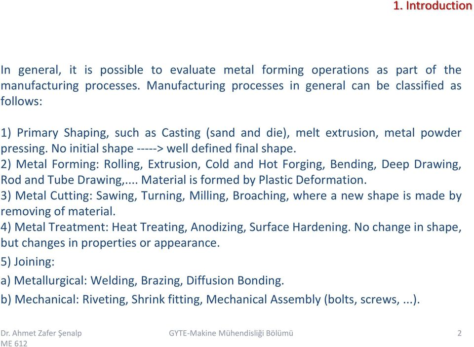 2) Metal Forming: Rolling, Extrusion, Cold and Hot Forging, Bending, Deep Drawing, Rod and Tube Drawing,... Material is formed by Plastic Deformation.