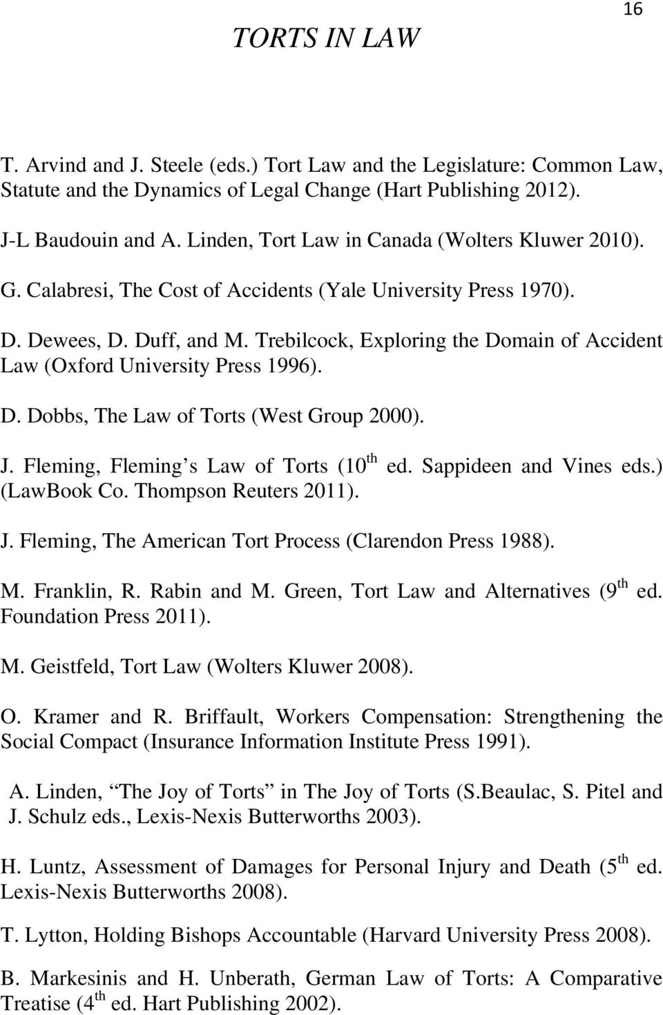 Trebilcock, Exploring the Domain of Accident Law (Oxford University Press 1996). D. Dobbs, The Law of Torts (West Group 2000). J. Fleming, Fleming s Law of Torts (10 th ed. Sappideen and Vines eds.