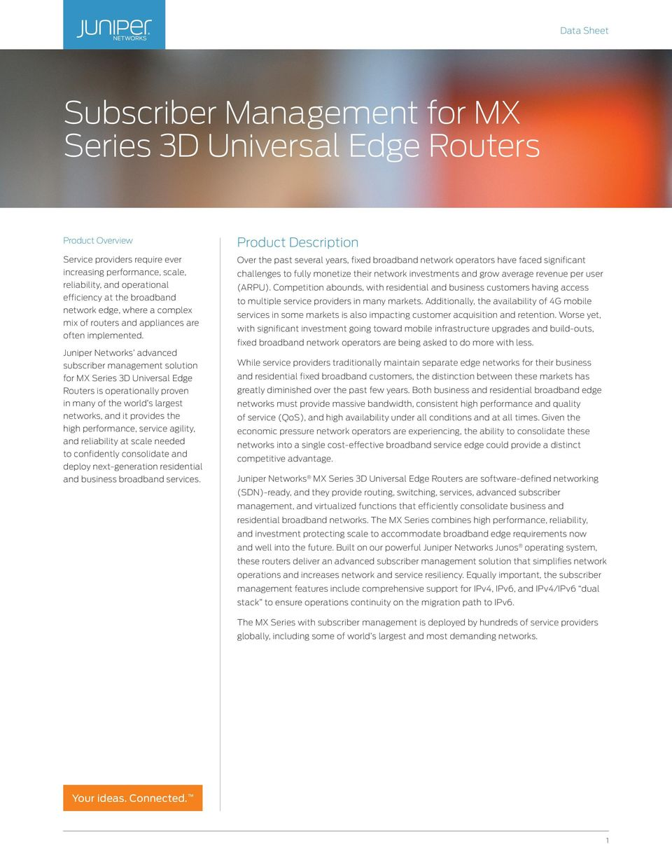 Juniper Networks advanced subscriber management solution for MX Series 3D Universal Edge Routers is operationally proven in many of the world s largest networks, and it provides the high performance,
