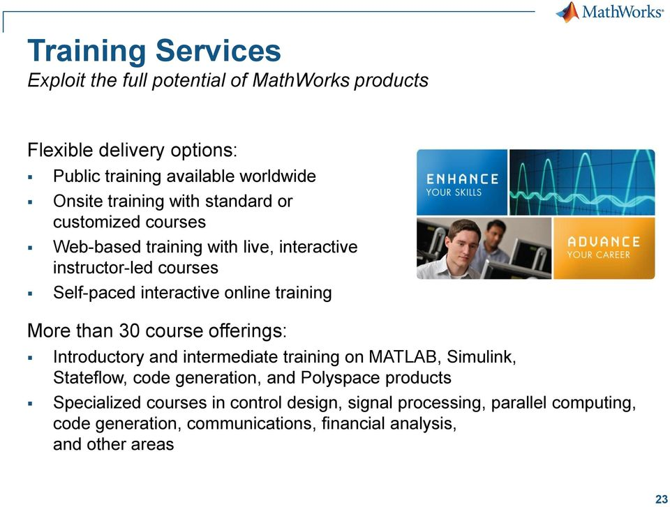 training More than 30 course offerings: Introductory and intermediate training on MATLAB, Simulink, Stateflow, code generation, and Polyspace
