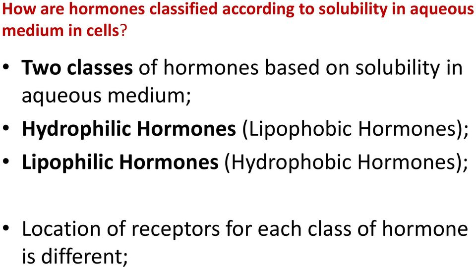 Two classes of hormones based on solubility in aqueous medium;